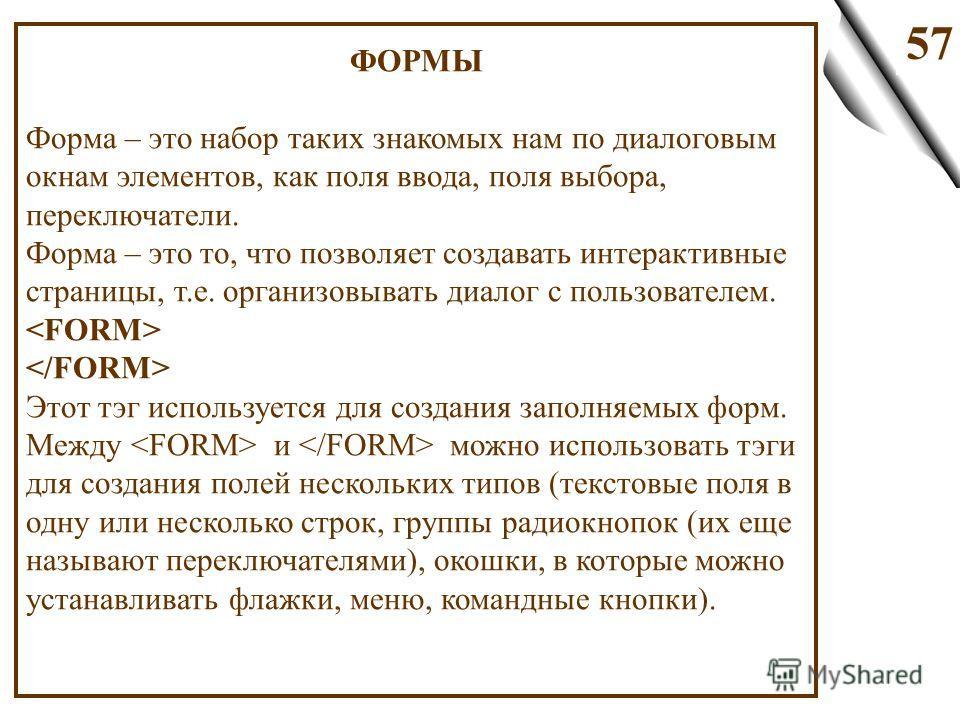 57 ФОРМЫ Форма – это набор таких знакомых нам по диалоговым окнам элементов, как поля ввода, поля выбора, переключатели. Форма – это то, что позволяет создавать интерактивные страницы, т.е. организовывать диалог с пользователем. Этот тэг используется