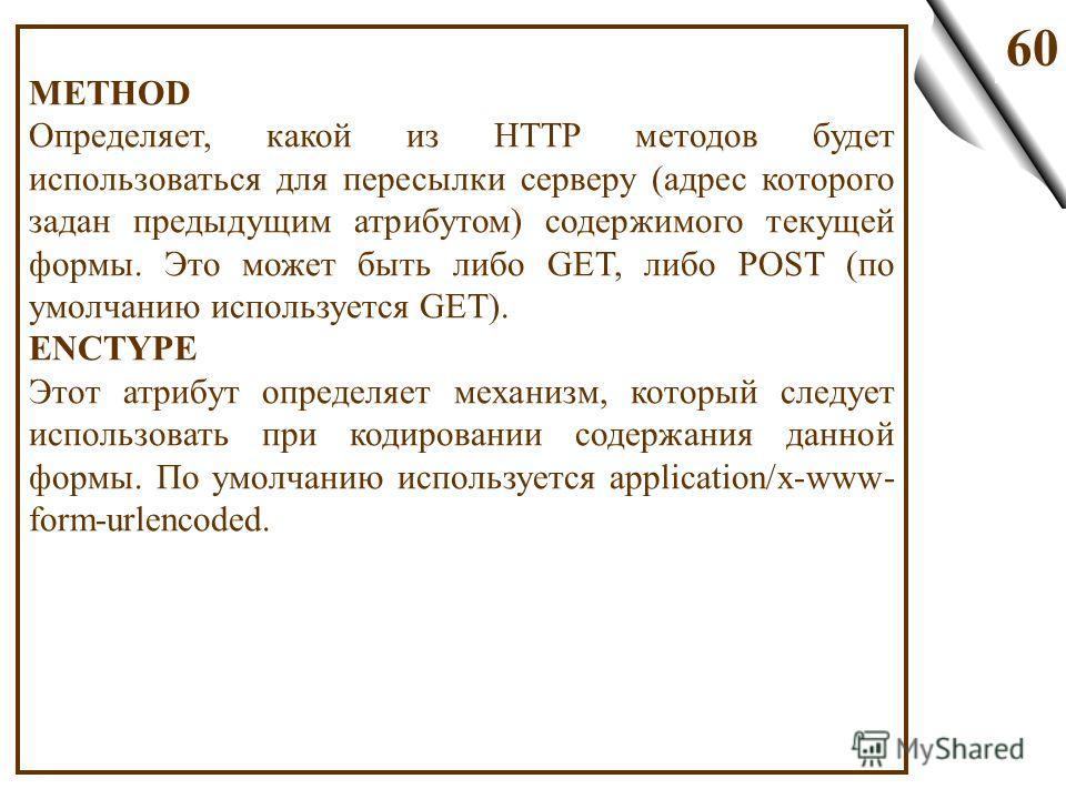 60 METHOD Определяет, какой из HTTP методов будет использоваться для пересылки серверу (адрес которого задан предыдущим атрибутом) содержимого текущей формы. Это может быть либо GET, либо POST (по умолчанию используется GET). ENCTYPE Этот атрибут опр