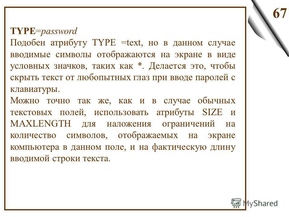 67 TYPE=password Подобен атрибуту TYPE =text, но в данном случае вводимые символы отображаются на экране в виде условных значков, таких как *. Делается это, чтобы скрыть текст от любопытных глаз при вводе паролей с клавиатуры. Можно точно так же, как