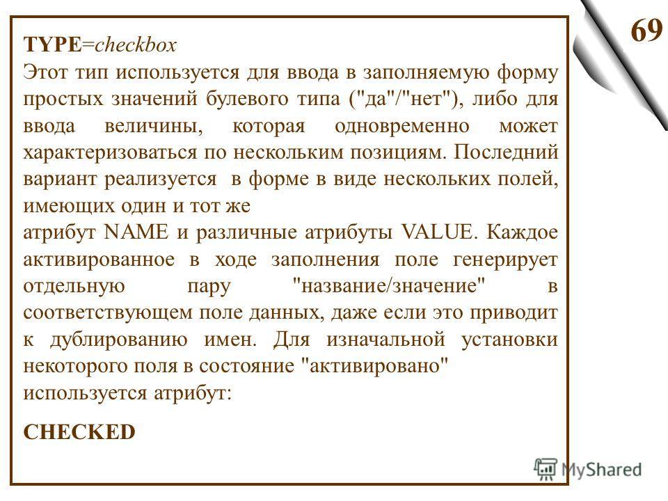 69 TYPE=checkbox Этот тип используется для ввода в заполняемую форму простых значений булевого типа (
