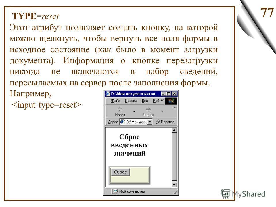 77 TYPE=reset Этот атрибут позволяет создать кнопку, на которой можно щелкнуть, чтобы вернуть все поля формы в исходное состояние (как было в момент загрузки документа). Информация о кнопке перезагрузки никогда не включаются в набор сведений, пересыл