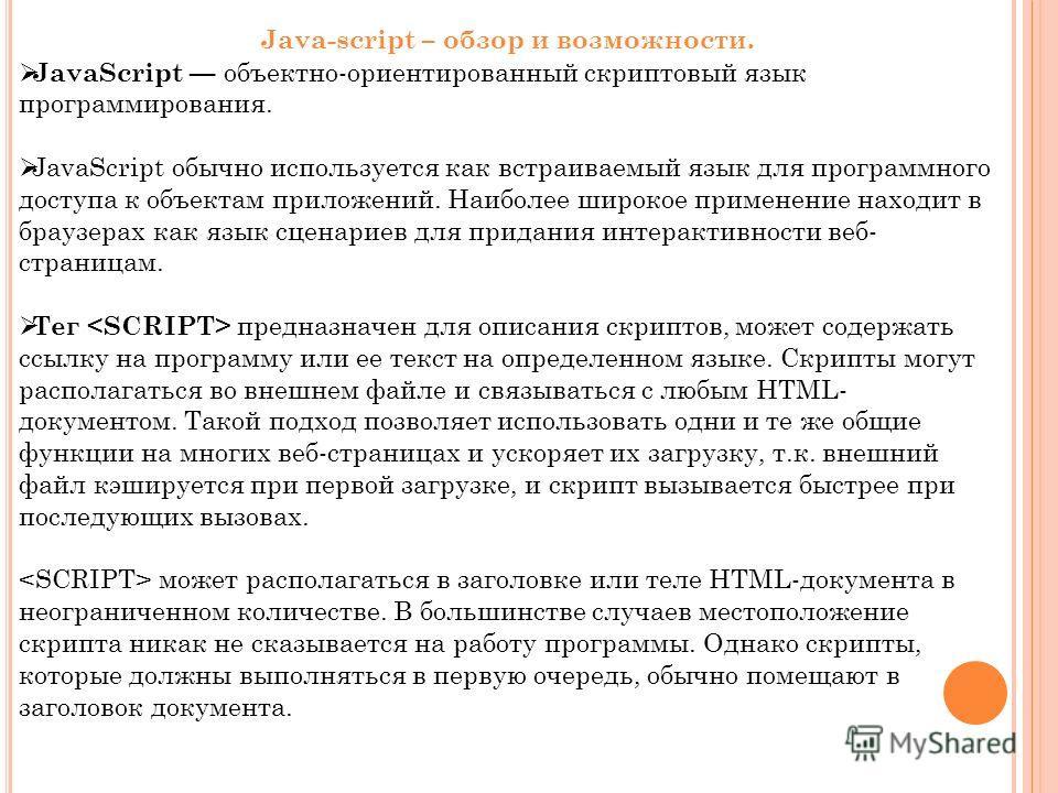 JavaScript объектно-ориентированный скриптовый язык программирования. JavaScript обычно используется как встраиваемый язык для программного доступа к объектам приложений. Наиболее широкое применение находит в браузерах как язык сценариев для придания