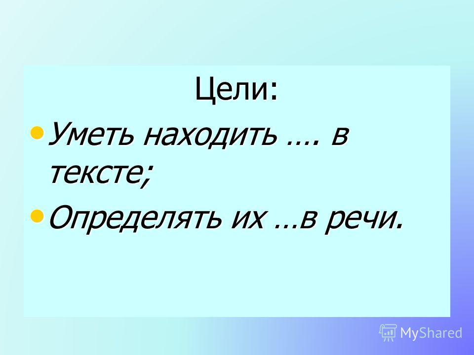 Цели: Уметь находить …. в тексте; Уметь находить …. в тексте; Определять их …в речи. Определять их …в речи.