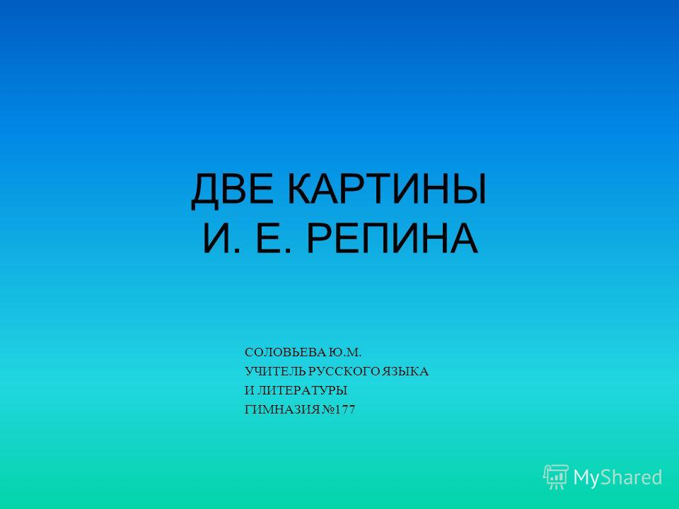 ДВЕ КАРТИНЫ И. Е. РЕПИНА СОЛОВЬЕВА Ю.М. УЧИТЕЛЬ РУССКОГО ЯЗЫКА И ЛИТЕРАТУРЫ ГИМНАЗИЯ 177