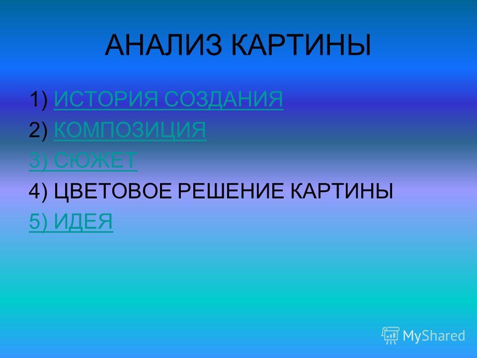 АНАЛИЗ КАРТИНЫ 1) ИСТОРИЯ СОЗДАНИЯИСТОРИЯ СОЗДАНИЯ 2) КОМПОЗИЦИЯКОМПОЗИЦИЯ 3) СЮЖЕТ 4) ЦВЕТОВОЕ РЕШЕНИЕ КАРТИНЫ 5) ИДЕЯ