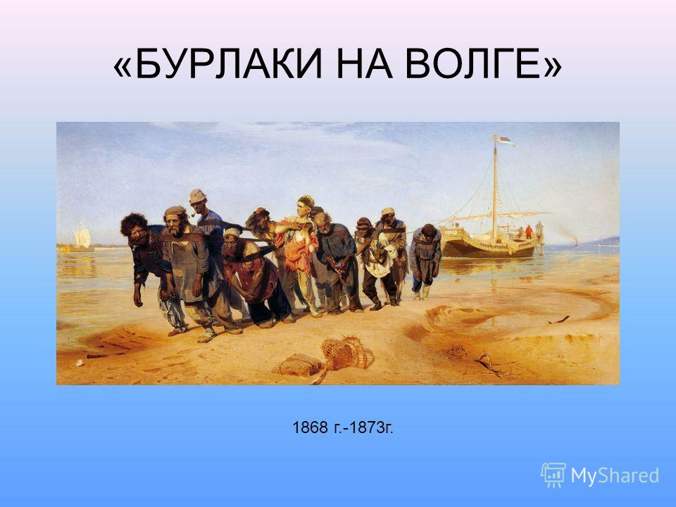 «БУРЛАКИ НА ВОЛГЕ» 1868 г.-1873г.