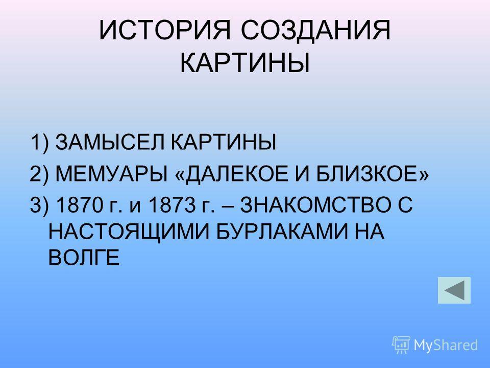 ИСТОРИЯ СОЗДАНИЯ КАРТИНЫ 1) ЗАМЫСЕЛ КАРТИНЫ 2) МЕМУАРЫ «ДАЛЕКОЕ И БЛИЗКОЕ» 3) 1870 г. и 1873 г. – ЗНАКОМСТВО С НАСТОЯЩИМИ БУРЛАКАМИ НА ВОЛГЕ