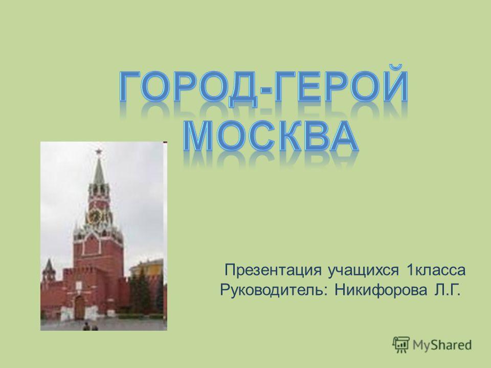 Презентация учащихся 1класса Руководитель: Никифорова Л.Г.