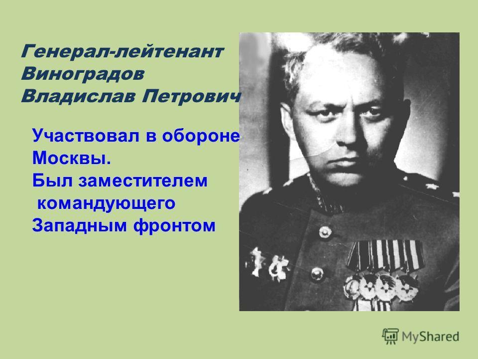 Генерал-лейтенант Виноградов Владислав Петрович Участвовал в обороне Москвы. Был заместителем командующего Западным фронтом