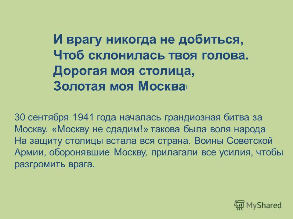 И врагу никогда не добиться, Чтоб склонилась твоя голова. Дорогая моя столица, Золотая моя Москва ! 30 сентября 1941 года началась грандиозная битва за Москву. «Москву не сдадим!» такова была воля народа На защиту столицы встала вся страна. Воины Сов