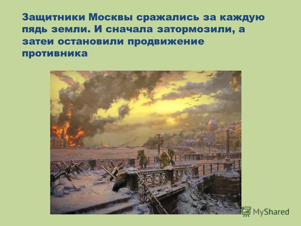 Защитники Москвы сражались за каждую пядь земли. И сначала затормозили, а затеи остановили продвижение противника