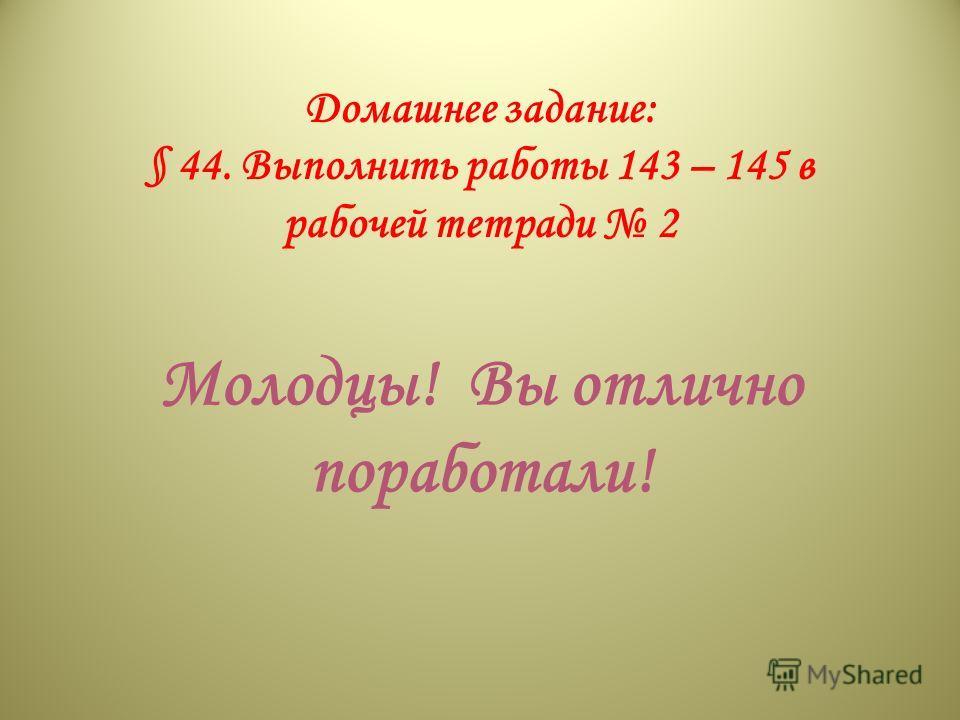 Домашнее задание: § 44. Выполнить работы 143 – 145 в рабочей тетради 2 Молодцы! Вы отлично поработали!