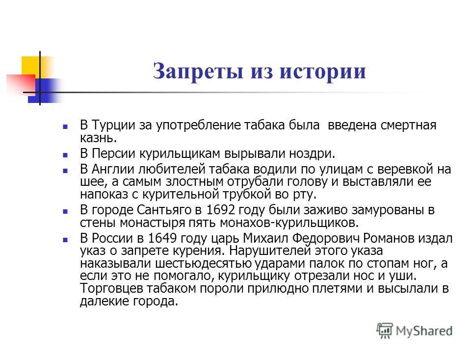 Запреты из истории В Турции за употребление табака была введена смертная казнь. В Персии курильщикам вырывали ноздри. В Англии любителей табака водили по улицам с веревкой на шее, а самым злостным отрубали голову и выставляли ее напоказ с курительной