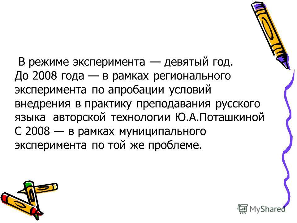 В режиме эксперимента девятый год. До 2008 года в рамках регионального эксперимента по апробации условий внедрения в практику преподавания русского языка авторской технологии Ю.А.Поташкиной С 2008 в рамках муниципального эксперимента по той же пробле