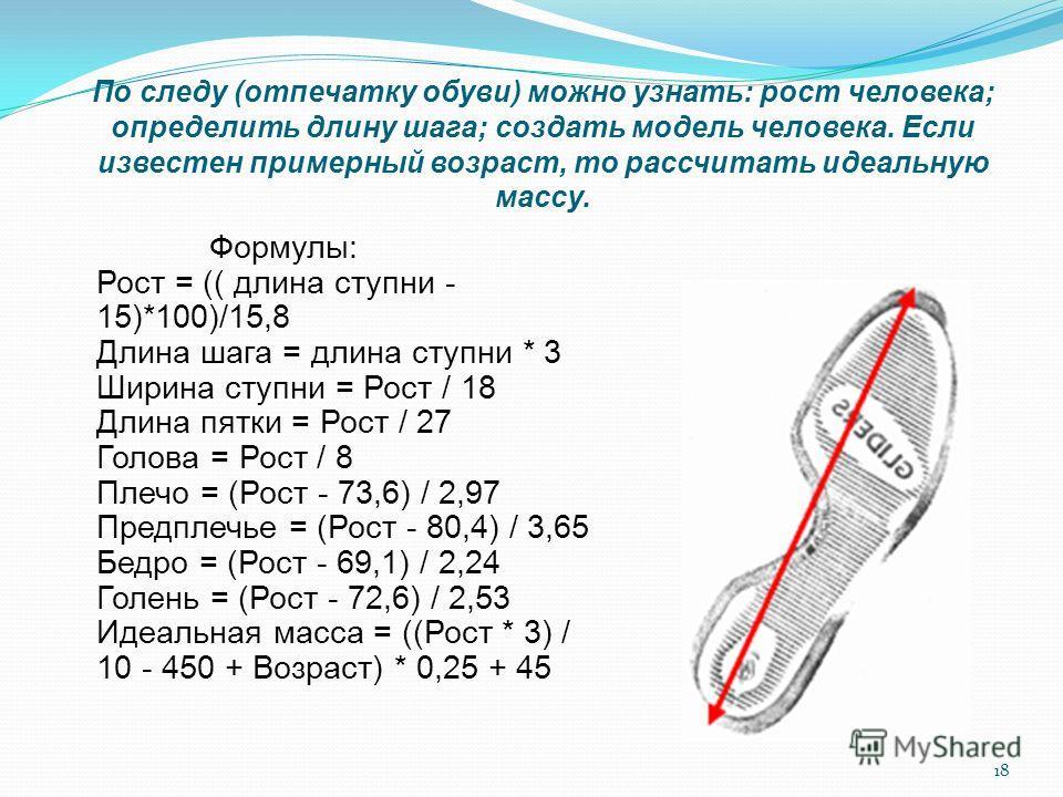 18 По следу (отпечатку обуви) можно узнать: рост человека; определить длину шага; создать модель человека. Если известен примерный возраст, то рассчитать идеальную массу. Формулы: Рост = (( длина ступни - 15)*100)/15,8 Длина шага = длина ступни * 3 Ш