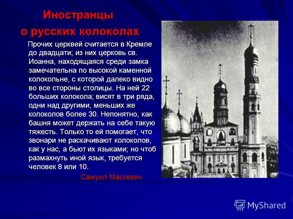 Иностранцы Иностранцы о русских колоколах о русских колоколах Прочих церквей считается в Кремле до двадцати; из них церковь св. Иоанна, находящаяся среди замка замечательна по высокой каменной колокольне, с которой далеко видно во все стороны столицы