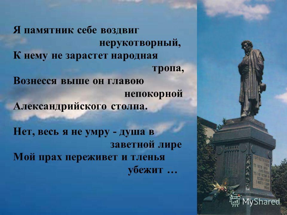 Я памятник себе воздвиг нерукотворный, К нему не зарастет народная тропа, Вознесся выше он главою непокорной Александрийского столпа. Нет, весь я не умру - душа в заветной лире Мой прах переживет и тленья убежит …