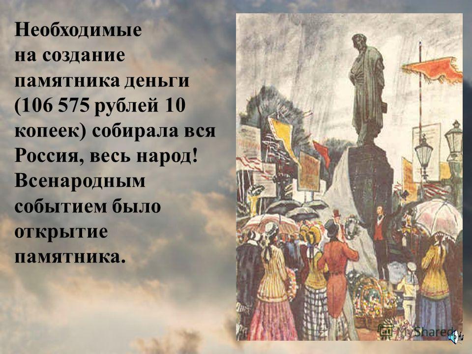 Необходимые на создание памятника деньги (106 575 рублей 10 копеек) собирала вся Россия, весь народ! Всенародным событием было открытие памятника.
