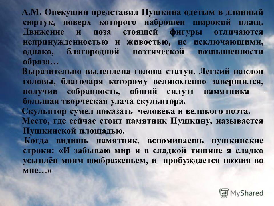 А.М. Опекушин представил Пушкина одетым в длинный сюртук, поверх которого наброшен широкий плащ. Движение и поза стоящей фигуры отличаются непринужденностью и живостью, не исключающими, однако, благородной поэтической возвышенности образа… Выразитель