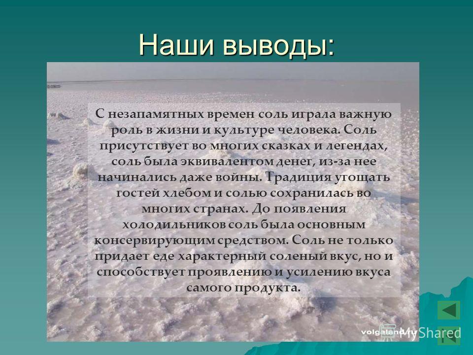 Наши выводы: С незапамятных времен соль играла важную роль в жизни и культуре человека. Соль присутствует во многих сказках и легендах, соль была эквивалентом денег, из-за нее начинались даже войны. Традиция угощать гостей хлебом и солью сохранилась