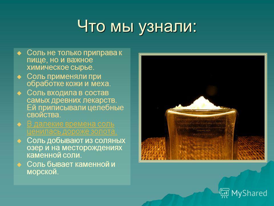 Что мы узнали: Соль не только приправа к пище, но и важное химическое сырье. Соль применяли при обработке кожи и меха. Соль входила в состав самых древних лекарств. Ей приписывали целебные свойства. В далекие времена соль ценилась дороже золота. Соль
