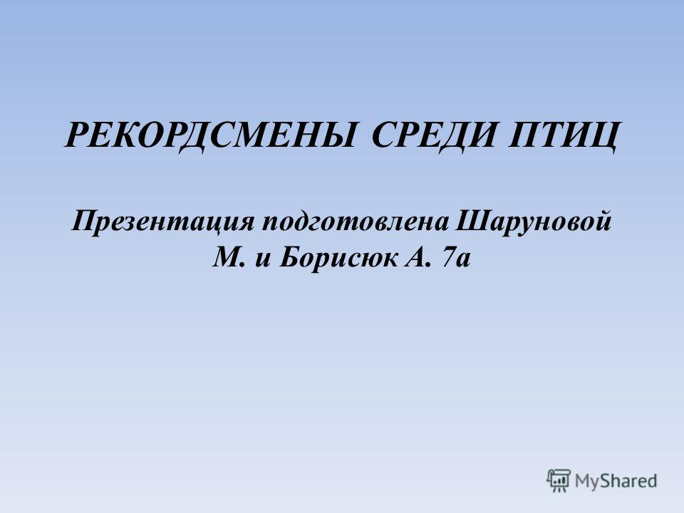 РЕКОРДСМЕНЫ СРЕДИ ПТИЦ Презентация подготовлена Шаруновой М. и Борисюк А. 7а