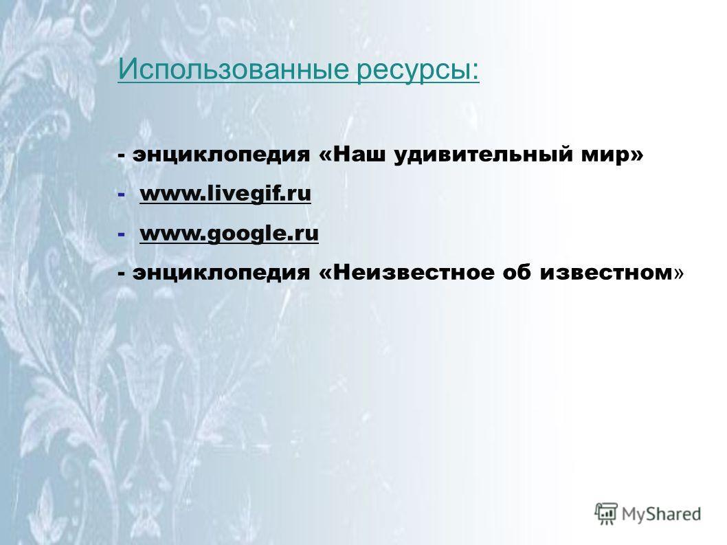 Использованные ресурсы: - энциклопедия «Наш удивительный мир» - www.livegif.ruwww.livegif.ru - www.google.ruwww.google.ru - энциклопедия «Неизвестное об известном »