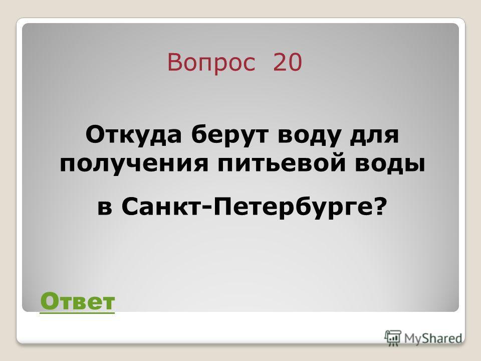 Вопрос 20 Ответ Откуда берут воду для получения питьевой воды в Санкт-Петербурге?