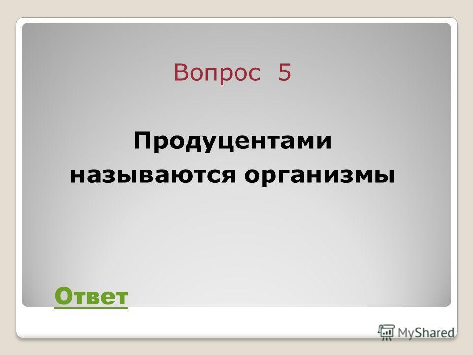 Вопрос 5 Продуцентами называются организмы Ответ