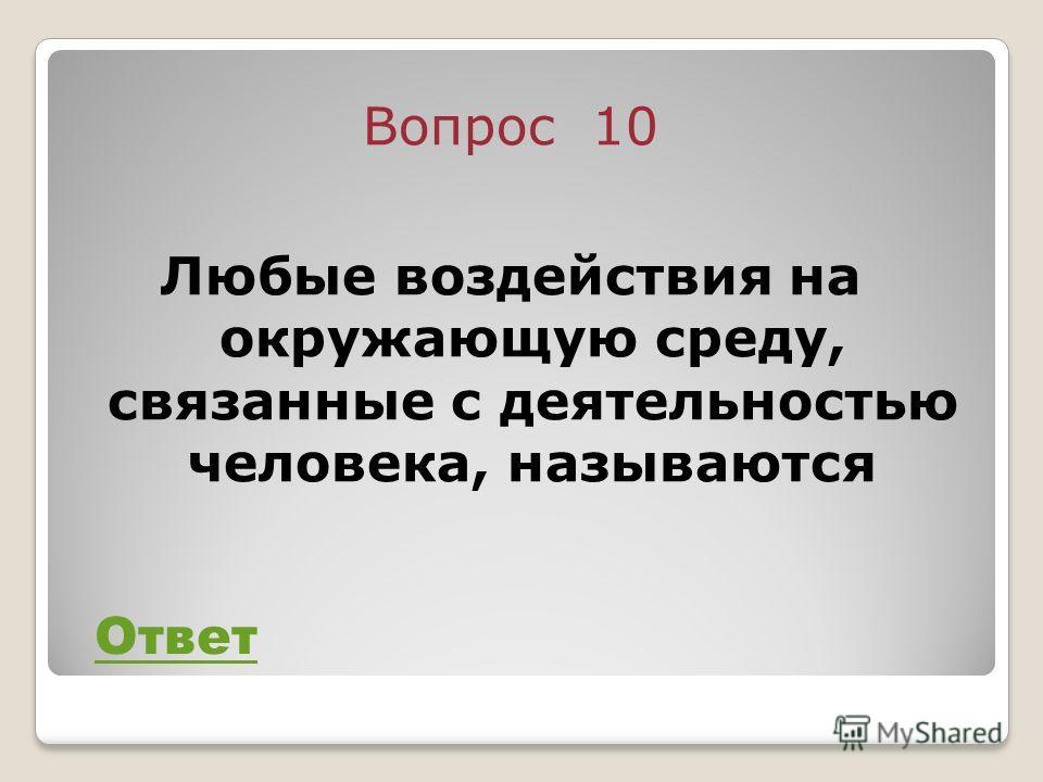 Вопрос 10 Любые воздействия на окружающую среду, связанные с деятельностью человека, называются Ответ