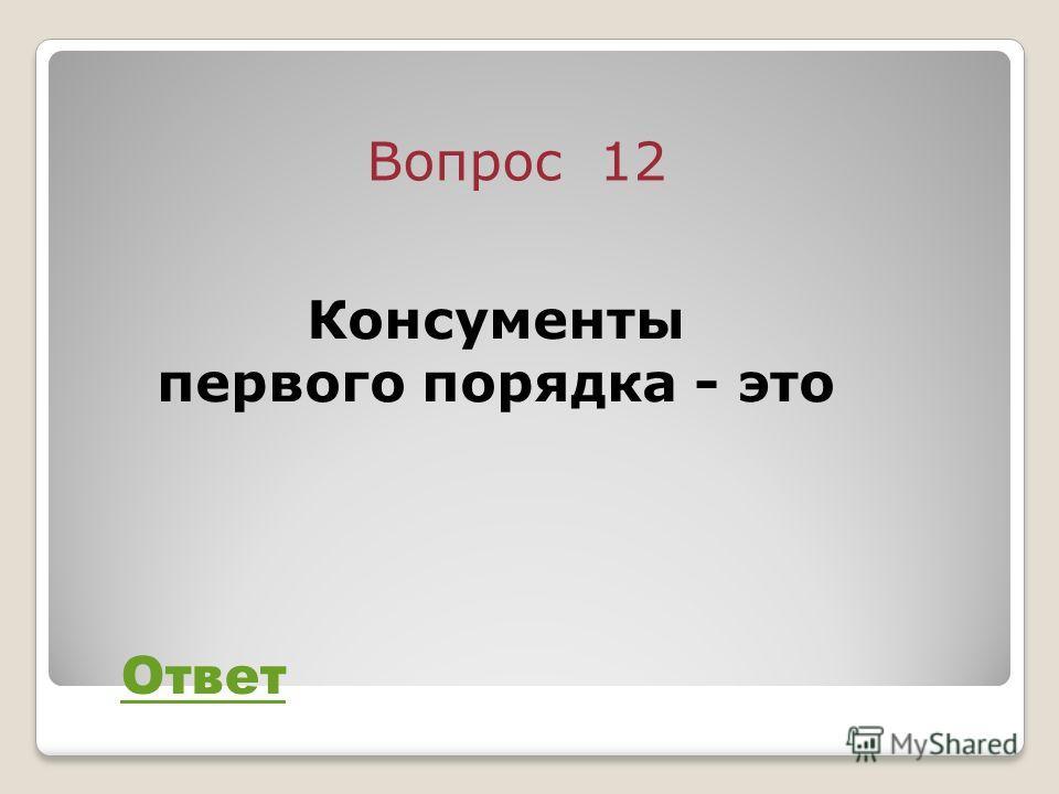 Вопрос 12 Ответ Консументы первого порядка - это