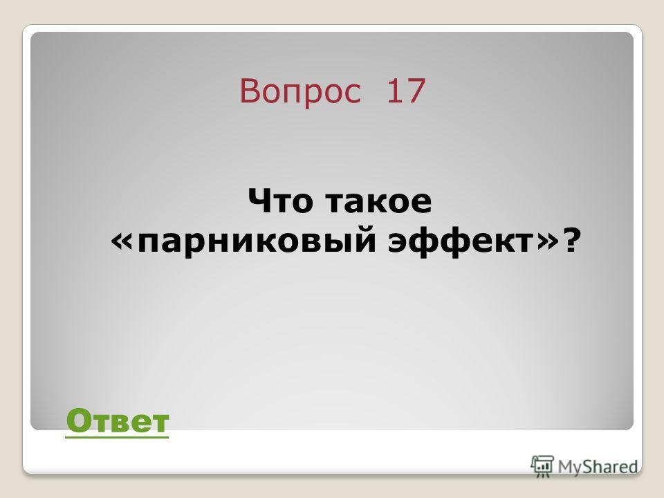 Вопрос 17 Ответ Что такое «парниковый эффект»?