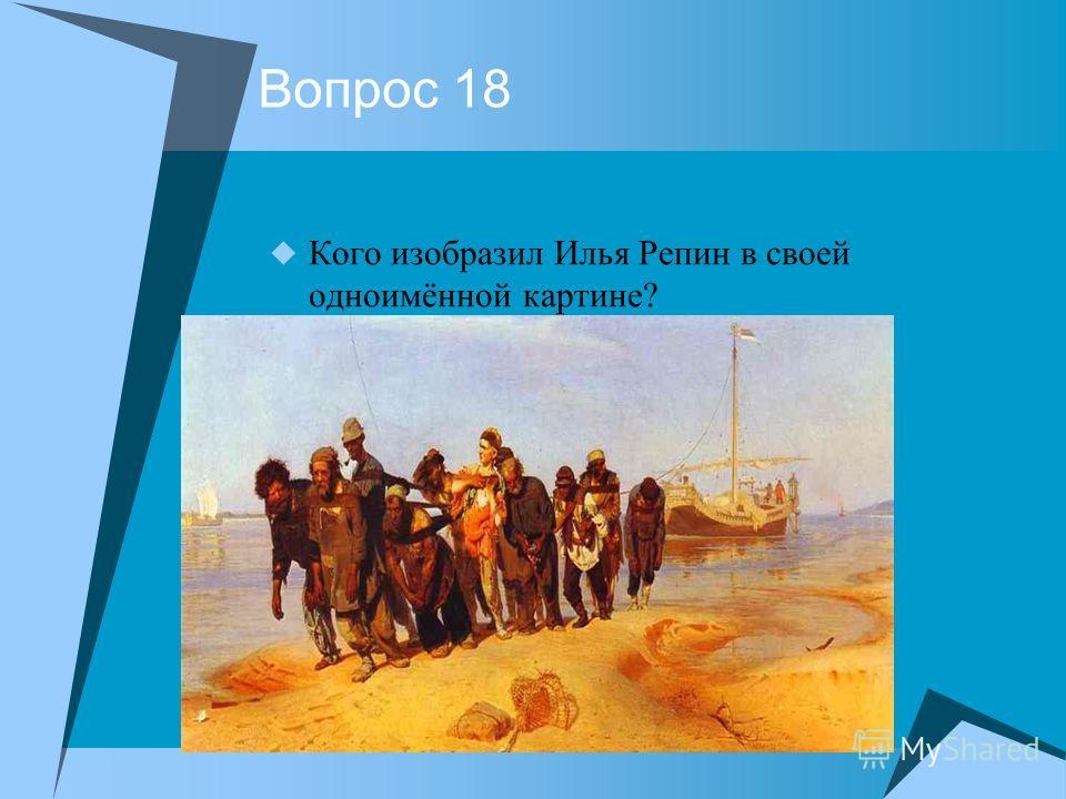 Вопрос 18 Кого изобразил Илья Репин в своей одноимённой картине?