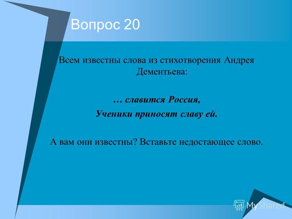 Вопрос 20 Всем известны слова из стихотворения Андрея Дементьева: … славится Россия, Ученики приносят славу ей. А вам они известны? Вставьте недостающее слово.