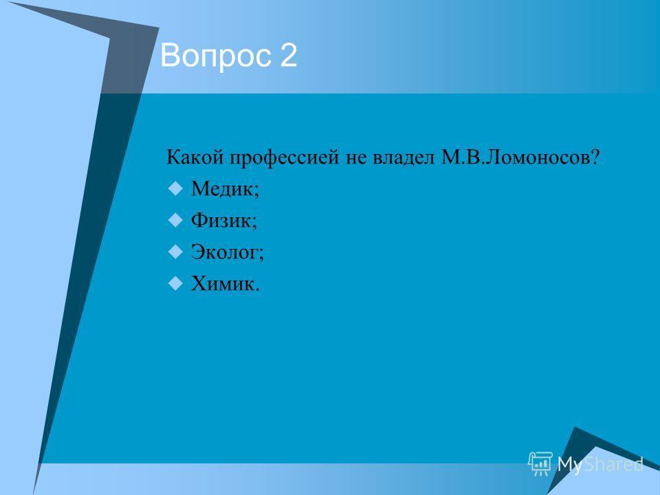Вопрос 2 Какой профессией не владел М.В.Ломоносов? Медик; Физик; Эколог; Химик.
