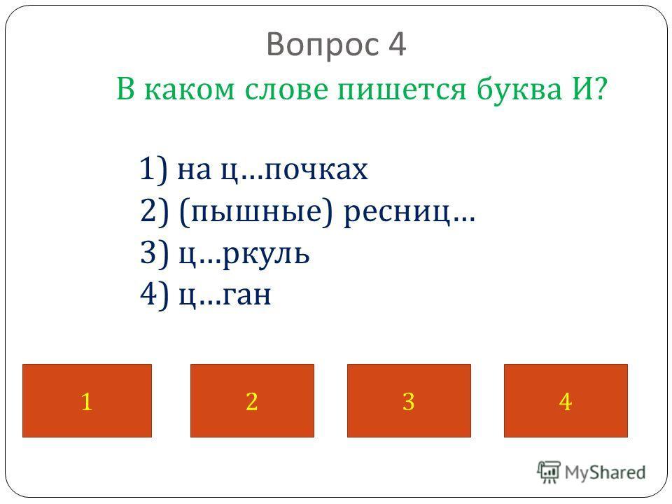 Вопрос 4 В каком слове пишется буква И ? 1) на ц … почках 2) ( пышные ) ресниц … 3) ц … ркуль 4) ц … ган 1234