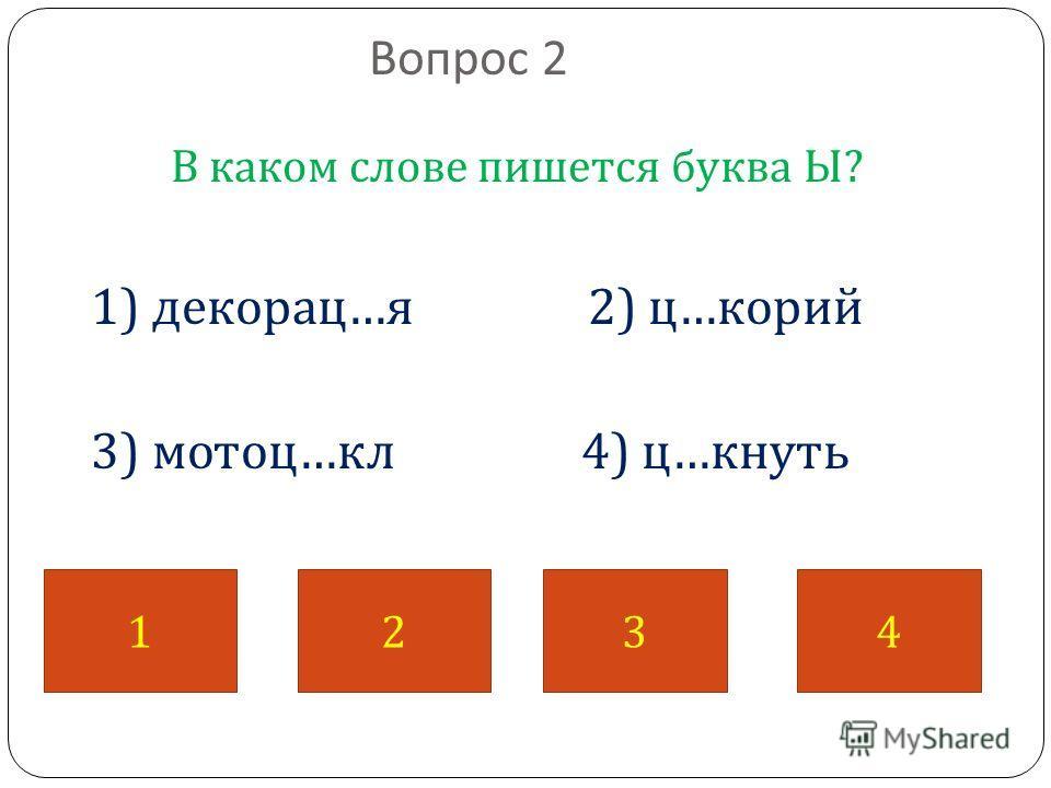 Вопрос 2 В каком слове пишется буква Ы ? 1) декорац … я 2) ц … корий 3) мотоц … кл 4) ц … кнуть 1234