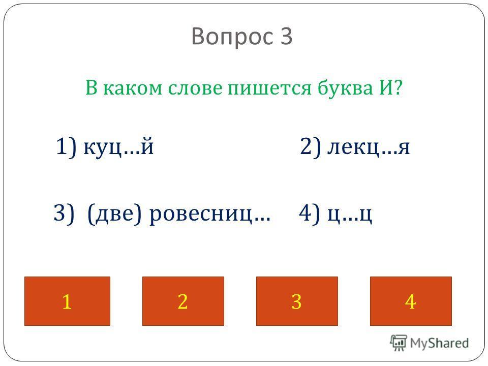 Вопрос 3 В каком слове пишется буква И ? 1) куц … й 2) лекц … я 3) ( две ) ровесниц … 4) ц … ц 1234