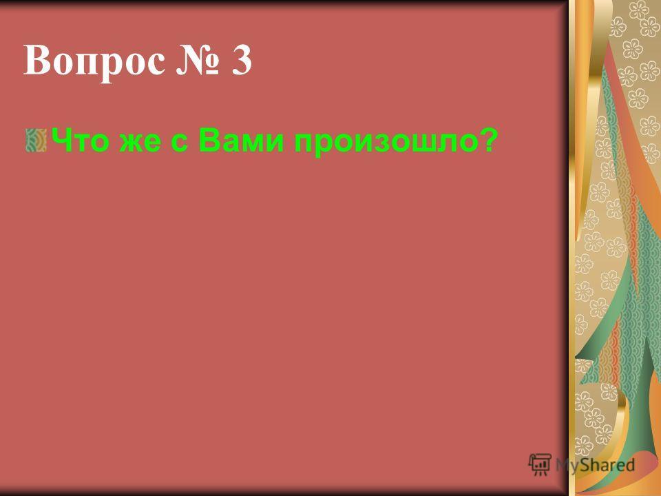 Вопрос 3 Что же с Вами произошло?