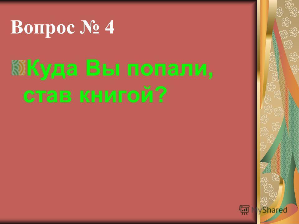 Вопрос 4 Куда Вы попали, став книгой?