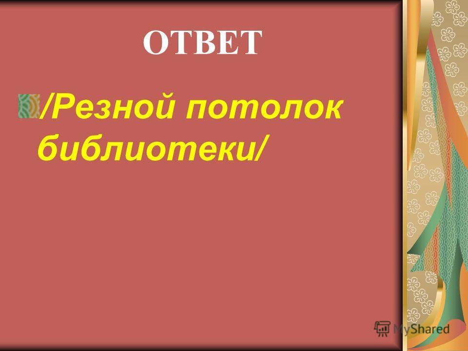 ОТВЕТ /Резной потолок библиотеки/