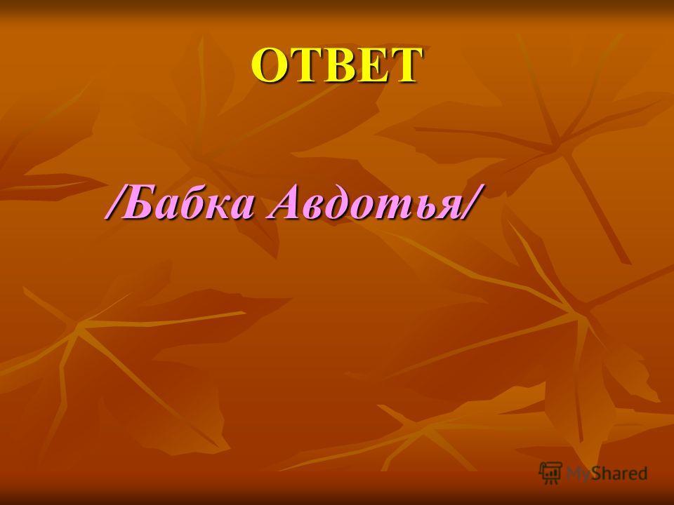ОТВЕТ /Бабка Авдотья/