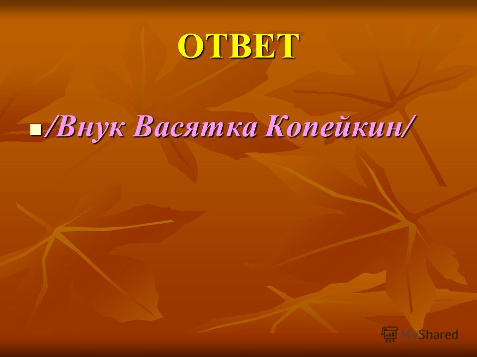 ОТВЕТ /Внук Васятка Копейкин/ /Внук Васятка Копейкин/