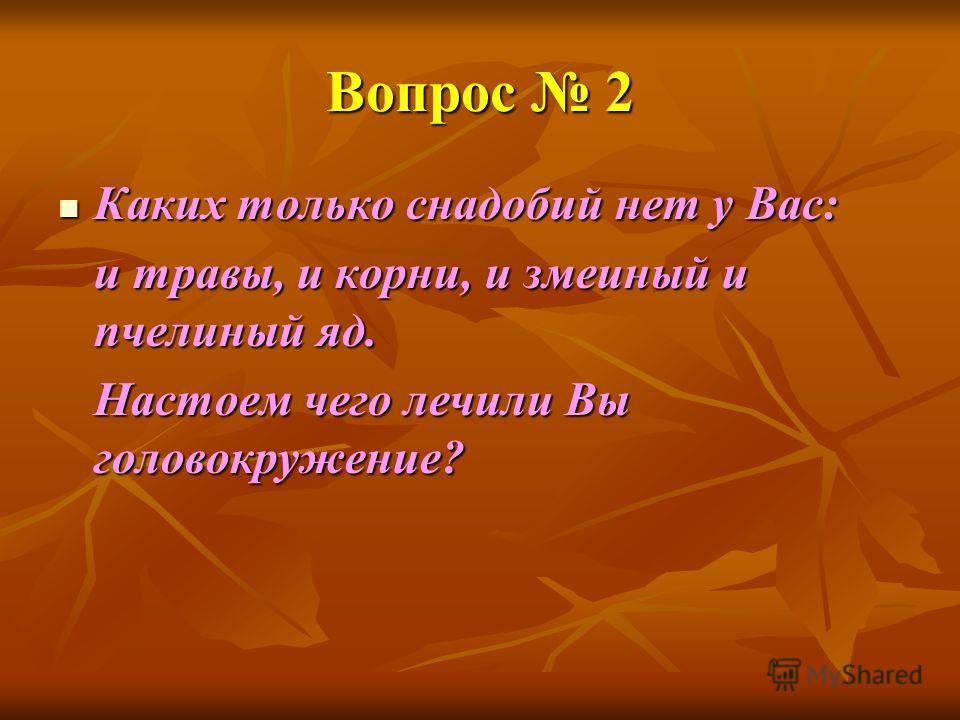 Вопрос 2 Каких только снадобий нет у Вас: Каких только снадобий нет у Вас: и травы, и корни, и змеиный и пчелиный яд. Настоем чего лечили Вы головокружение?