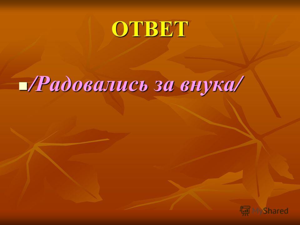 ОТВЕТ /Радовались за внука/ /Радовались за внука/