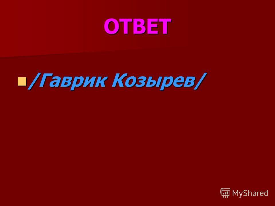 ОТВЕТ /Гаврик Козырев/ /Гаврик Козырев/