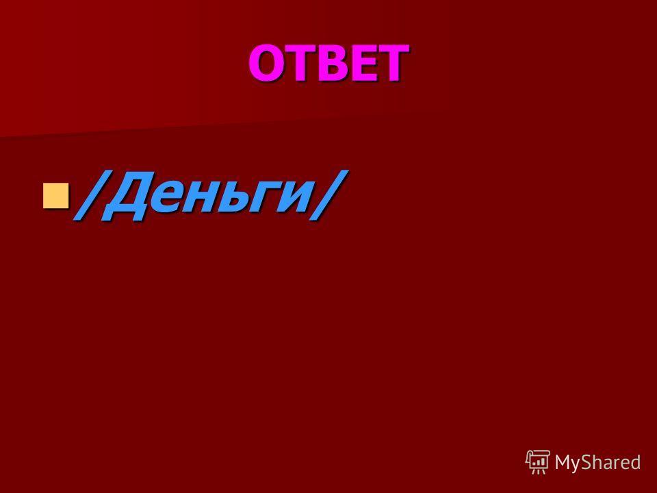 ОТВЕТ /Деньги/ /Деньги/