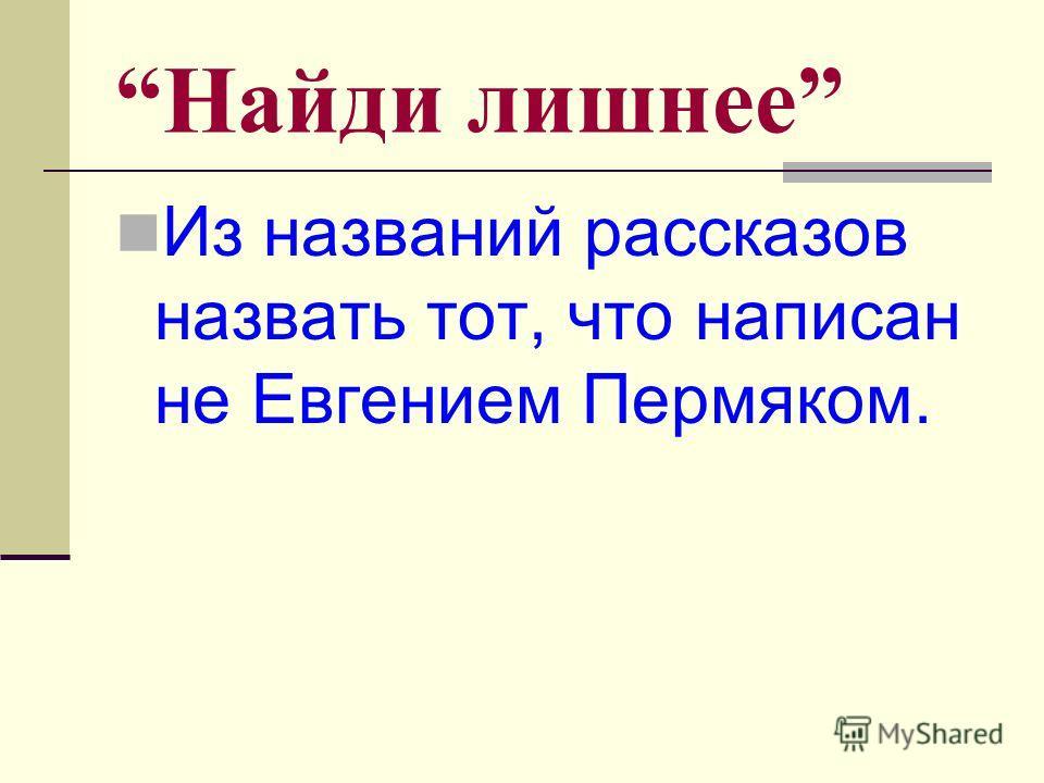 Найди лишнее Из названий рассказов назвать тот, что написан не Евгением Пермяком.