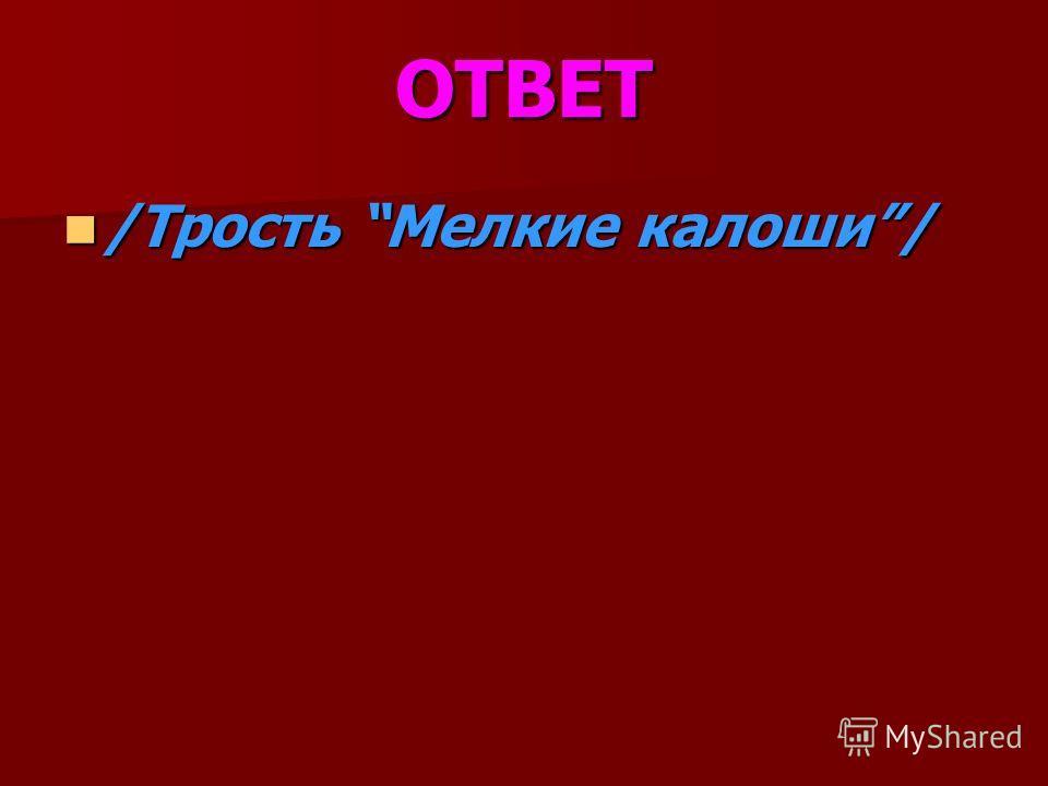 ОТВЕТ /Трость Мелкие калоши/ /Трость Мелкие калоши/