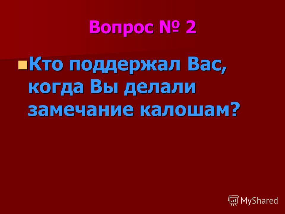 Вопрос 2 Кто поддержал Вас, когда Вы делали замечание калошам? Кто поддержал Вас, когда Вы делали замечание калошам?